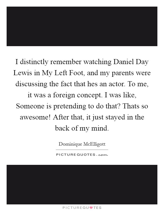 I distinctly remember watching Daniel Day Lewis in My Left Foot, and my parents were discussing the fact that hes an actor. To me, it was a foreign concept. I was like, Someone is pretending to do that? Thats so awesome! After that, it just stayed in the back of my mind Picture Quote #1