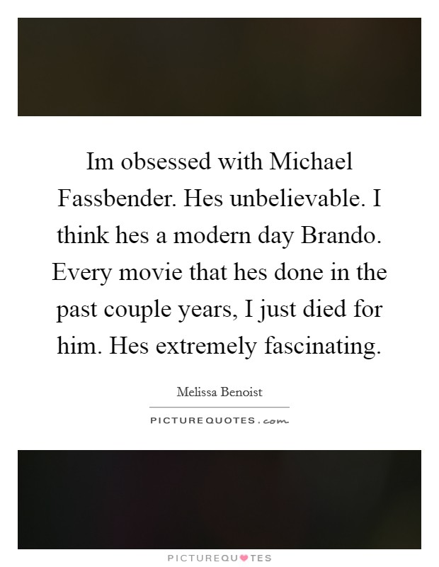Im obsessed with Michael Fassbender. Hes unbelievable. I think hes a modern day Brando. Every movie that hes done in the past couple years, I just died for him. Hes extremely fascinating Picture Quote #1