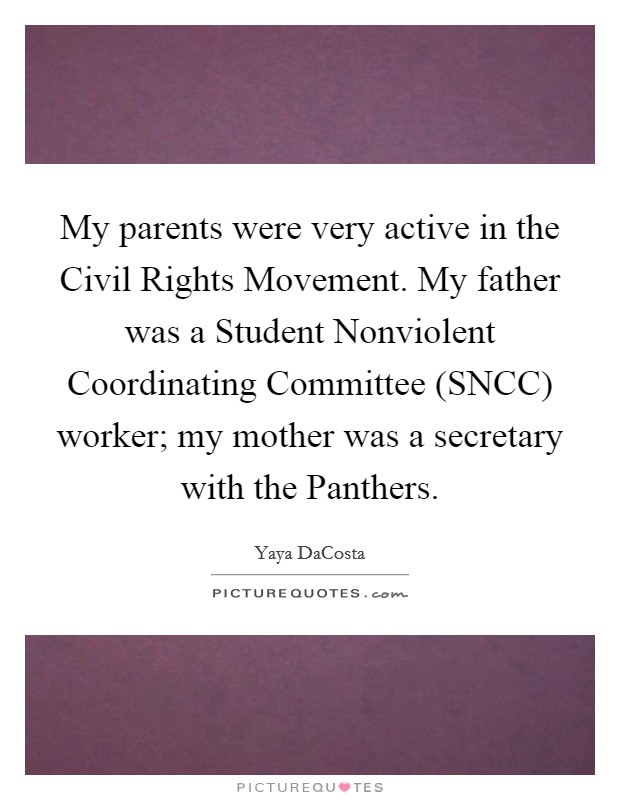 My parents were very active in the Civil Rights Movement. My father was a Student Nonviolent Coordinating Committee (SNCC) worker; my mother was a secretary with the Panthers Picture Quote #1