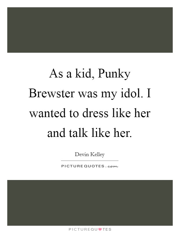 As a kid, Punky Brewster was my idol. I wanted to dress like her and talk like her Picture Quote #1