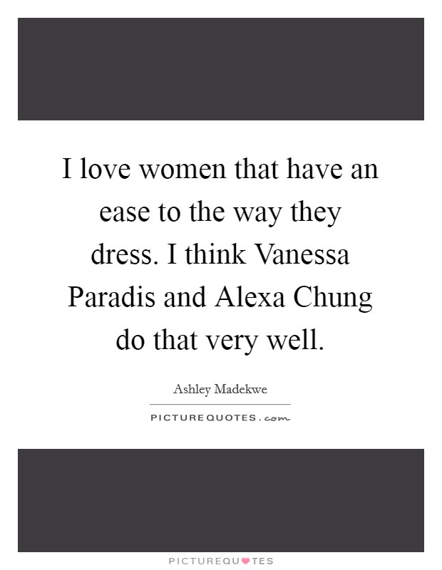 I love women that have an ease to the way they dress. I think Vanessa Paradis and Alexa Chung do that very well Picture Quote #1