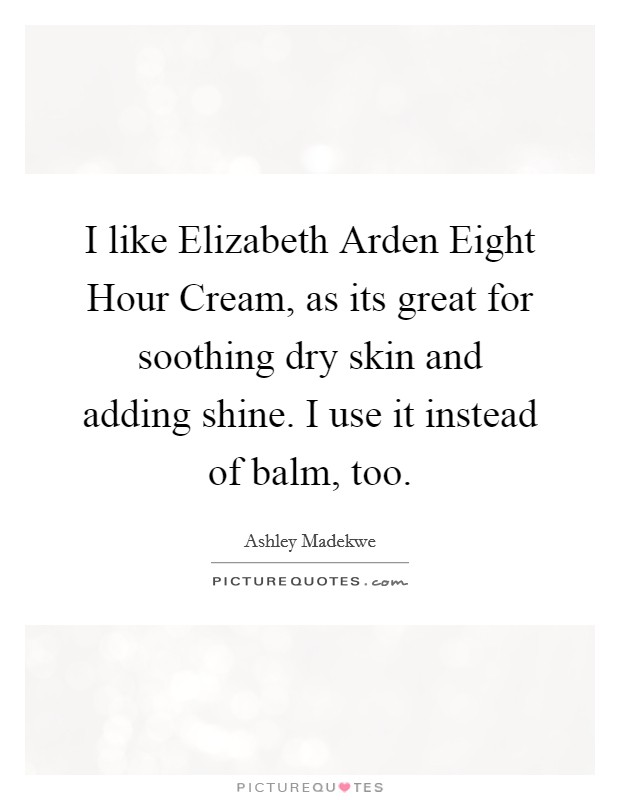 I like Elizabeth Arden Eight Hour Cream, as its great for soothing dry skin and adding shine. I use it instead of balm, too Picture Quote #1