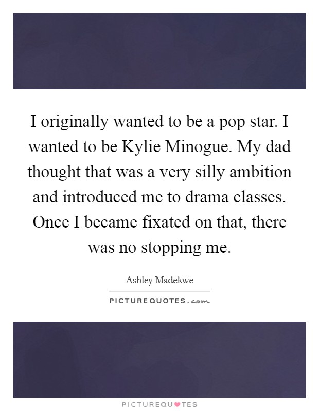 I originally wanted to be a pop star. I wanted to be Kylie Minogue. My dad thought that was a very silly ambition and introduced me to drama classes. Once I became fixated on that, there was no stopping me Picture Quote #1