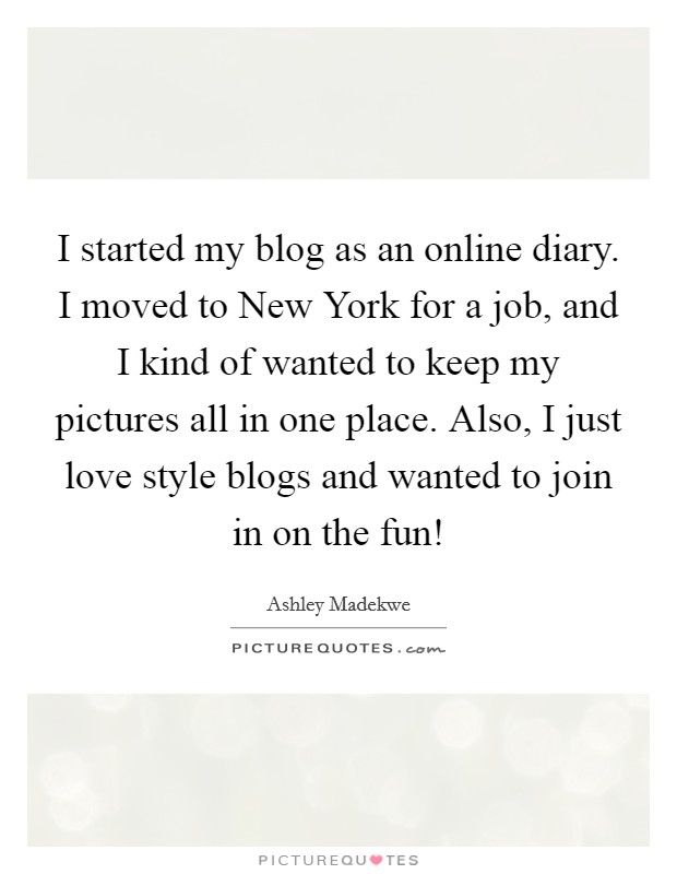 I started my blog as an online diary. I moved to New York for a job, and I kind of wanted to keep my pictures all in one place. Also, I just love style blogs and wanted to join in on the fun! Picture Quote #1