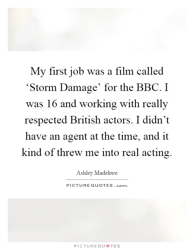 My first job was a film called 'Storm Damage' for the BBC. I was 16 and working with really respected British actors. I didn't have an agent at the time, and it kind of threw me into real acting Picture Quote #1