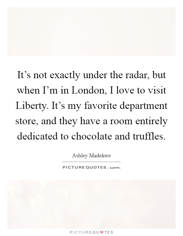 It's not exactly under the radar, but when I'm in London, I love to visit Liberty. It's my favorite department store, and they have a room entirely dedicated to chocolate and truffles Picture Quote #1