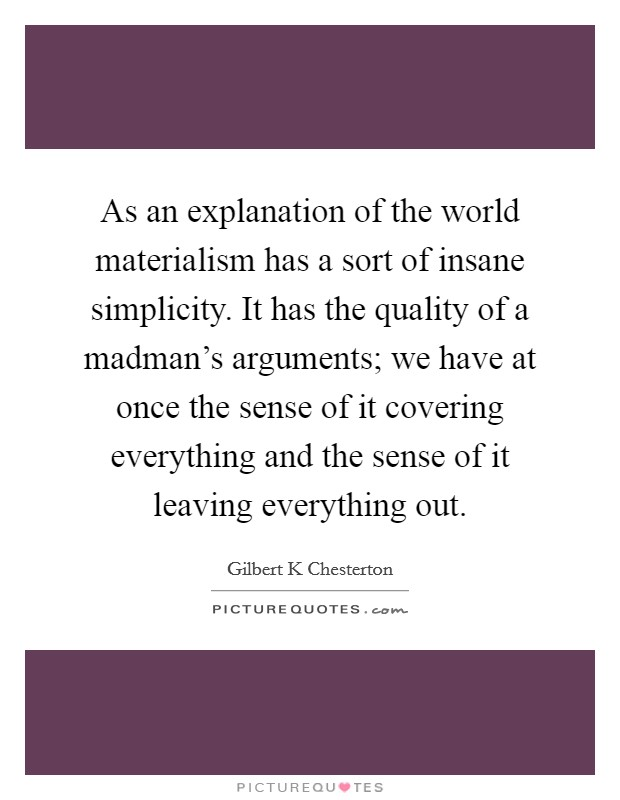 As an explanation of the world materialism has a sort of insane simplicity. It has the quality of a madman's arguments; we have at once the sense of it covering everything and the sense of it leaving everything out Picture Quote #1