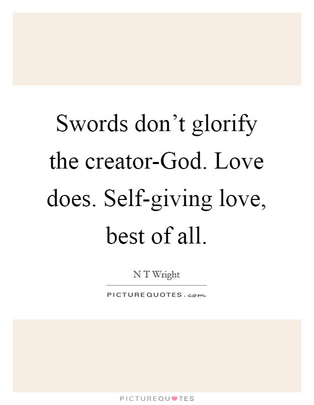 Swords don't glorify the creator-God. Love does. Self-giving love, best of all Picture Quote #1