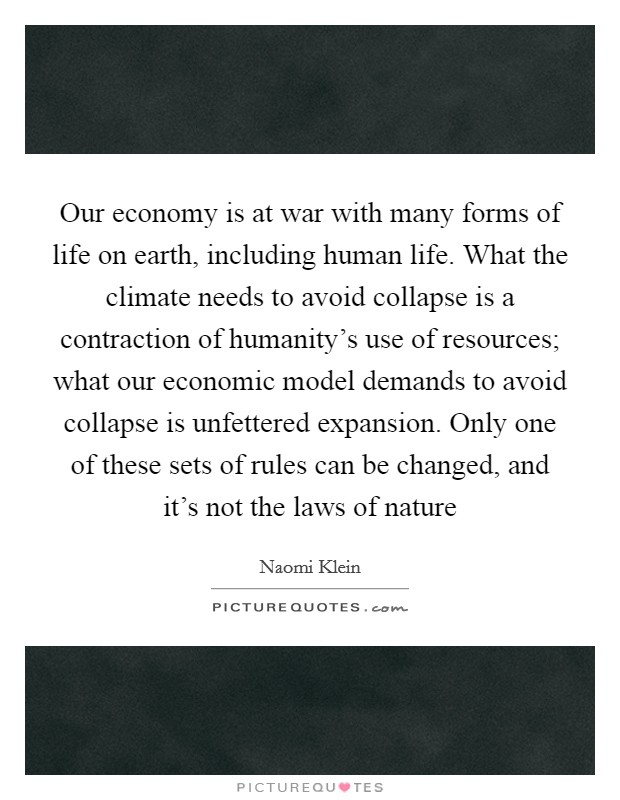 Our economy is at war with many forms of life on earth, including human life. What the climate needs to avoid collapse is a contraction of humanity's use of resources; what our economic model demands to avoid collapse is unfettered expansion. Only one of these sets of rules can be changed, and it's not the laws of nature Picture Quote #1