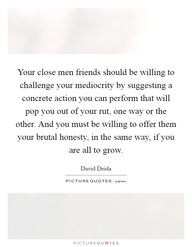 Your close men friends should be willing to challenge your mediocrity by suggesting a concrete action you can perform that will pop you out of your rut, one way or the other. And you must be willing to offer them your brutal honesty, in the same way, if you are all to grow Picture Quote #1