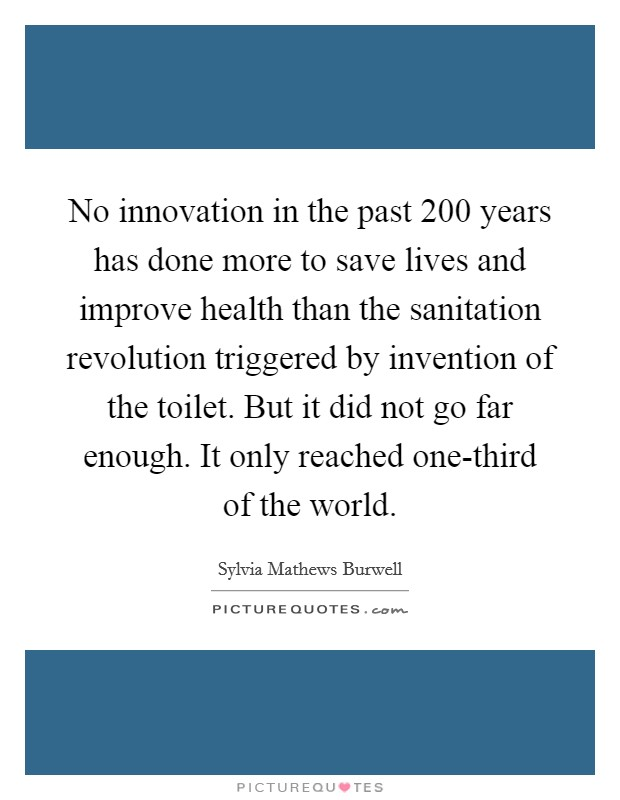 No innovation in the past 200 years has done more to save lives and improve health than the sanitation revolution triggered by invention of the toilet. But it did not go far enough. It only reached one-third of the world Picture Quote #1