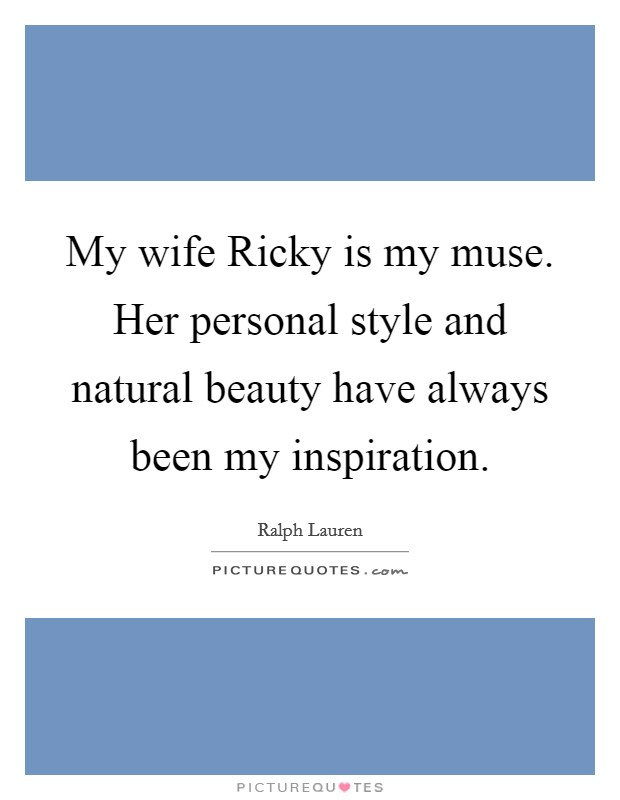My wife Ricky is my muse. Her personal style and natural beauty have always been my inspiration Picture Quote #1