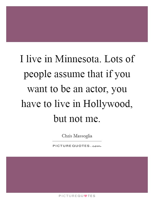 I live in Minnesota. Lots of people assume that if you want to be an actor, you have to live in Hollywood, but not me Picture Quote #1