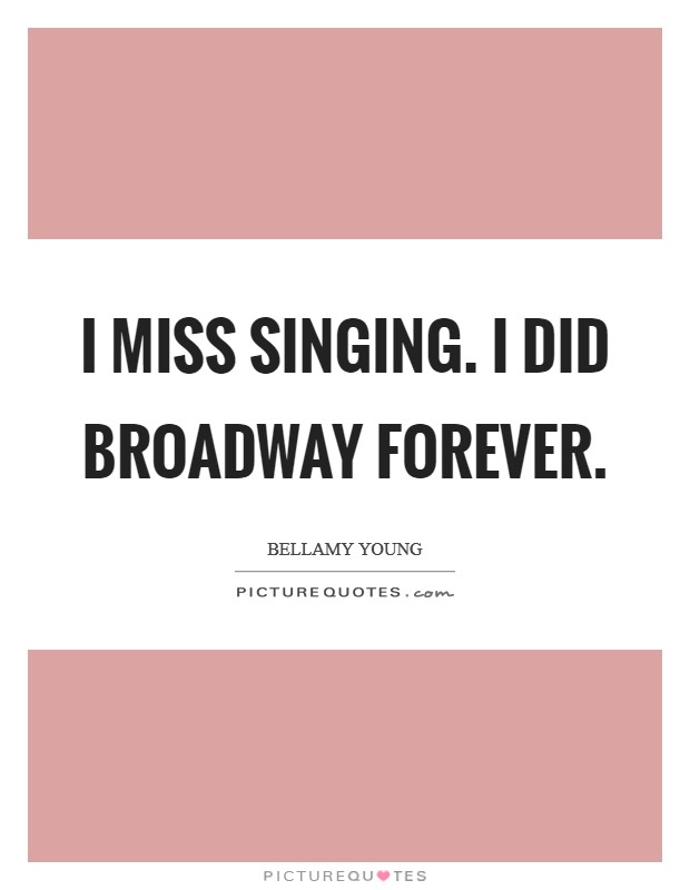 I miss singing. I did Broadway forever Picture Quote #1