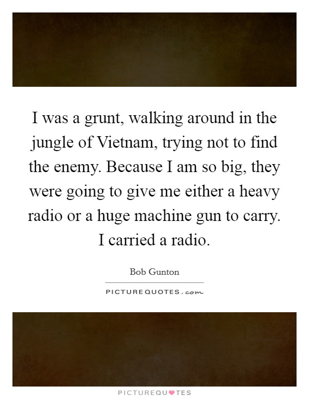 I was a grunt, walking around in the jungle of Vietnam, trying not to find the enemy. Because I am so big, they were going to give me either a heavy radio or a huge machine gun to carry. I carried a radio Picture Quote #1