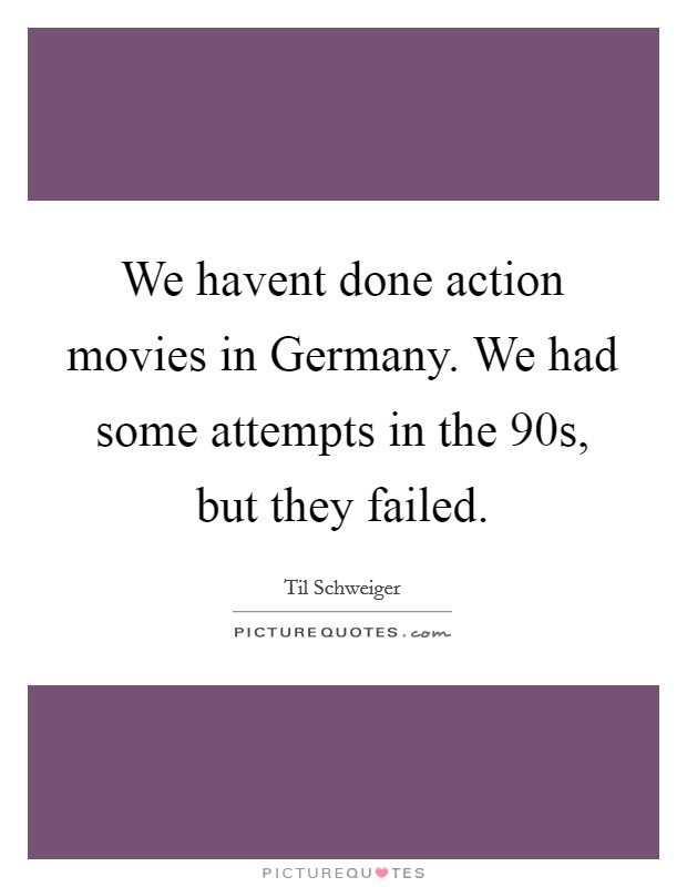 We havent done action movies in Germany. We had some attempts in the 90s, but they failed Picture Quote #1