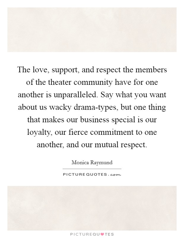 The love, support, and respect the members of the theater community have for one another is unparalleled. Say what you want about us wacky drama-types, but one thing that makes our business special is our loyalty, our fierce commitment to one another, and our mutual respect Picture Quote #1