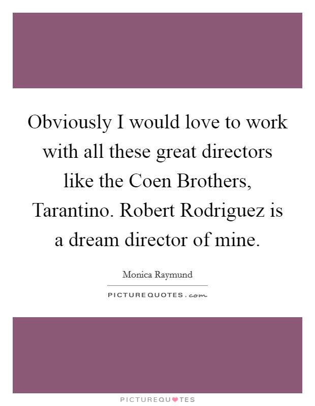 Obviously I would love to work with all these great directors like the Coen Brothers, Tarantino. Robert Rodriguez is a dream director of mine Picture Quote #1