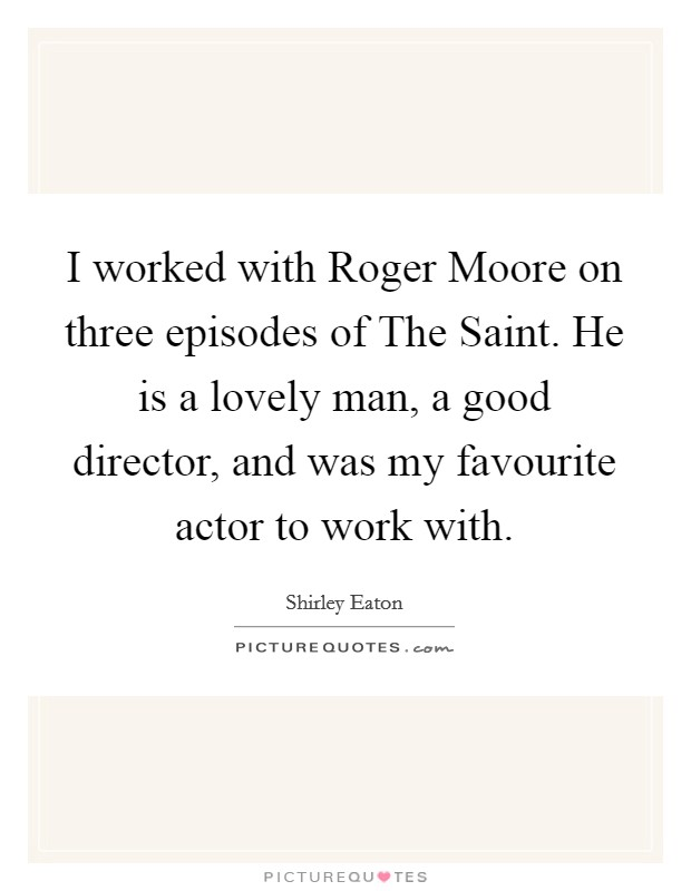 I worked with Roger Moore on three episodes of The Saint. He is a lovely man, a good director, and was my favourite actor to work with Picture Quote #1