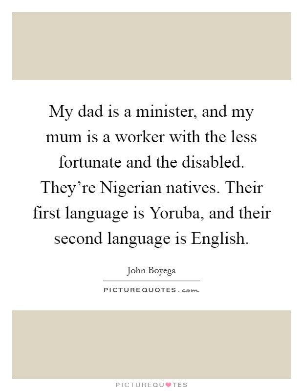 My dad is a minister, and my mum is a worker with the less fortunate and the disabled. They're Nigerian natives. Their first language is Yoruba, and their second language is English Picture Quote #1