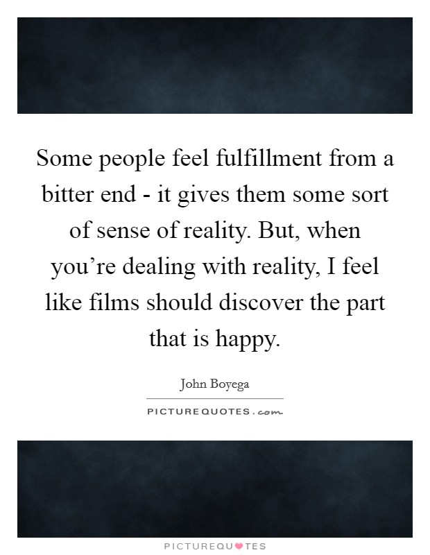 Some people feel fulfillment from a bitter end - it gives them some sort of sense of reality. But, when you're dealing with reality, I feel like films should discover the part that is happy Picture Quote #1