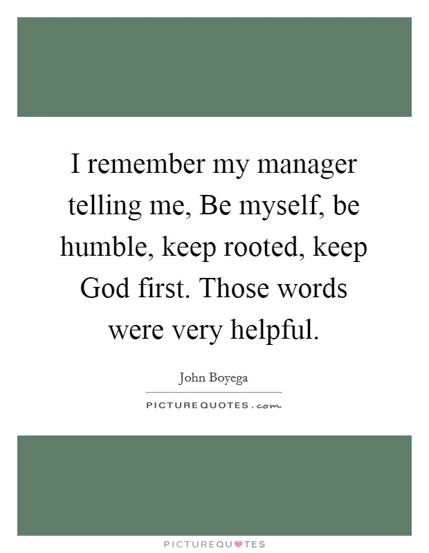 I remember my manager telling me, Be myself, be humble, keep rooted, keep God first. Those words were very helpful Picture Quote #1