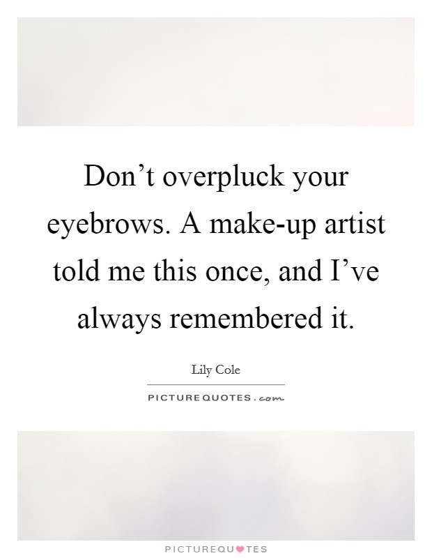Don't overpluck your eyebrows. A make-up artist told me this once, and I've always remembered it Picture Quote #1