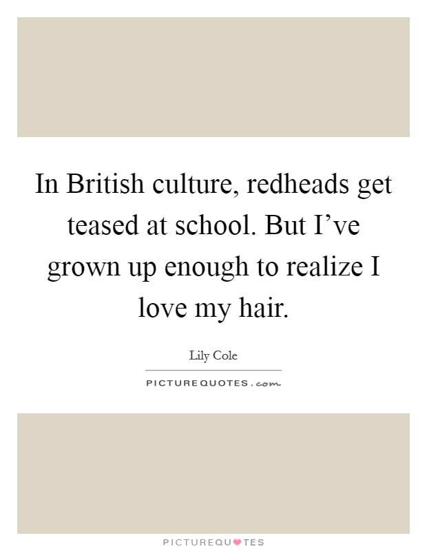 In British culture, redheads get teased at school. But I've grown up enough to realize I love my hair Picture Quote #1