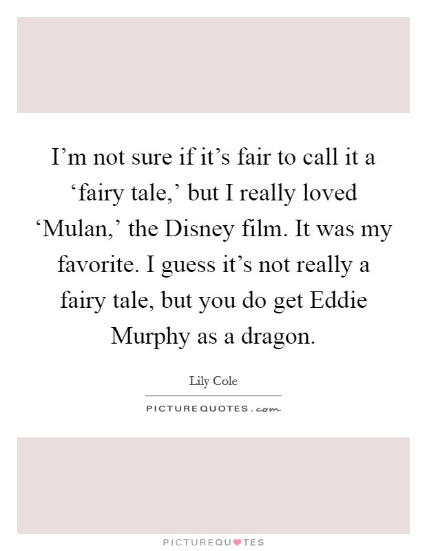 I'm not sure if it's fair to call it a 'fairy tale,' but I really loved 'Mulan,' the Disney film. It was my favorite. I guess it's not really a fairy tale, but you do get Eddie Murphy as a dragon Picture Quote #1