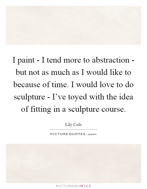 I paint - I tend more to abstraction - but not as much as I would like to because of time. I would love to do sculpture - I've toyed with the idea of fitting in a sculpture course Picture Quote #1