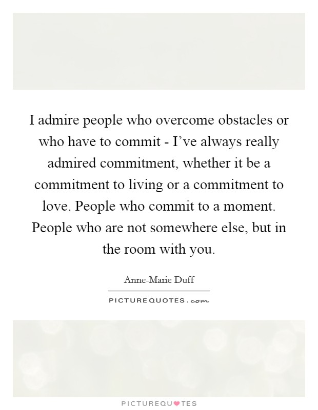 I admire people who overcome obstacles or who have to commit - I've always really admired commitment, whether it be a commitment to living or a commitment to love. People who commit to a moment. People who are not somewhere else, but in the room with you Picture Quote #1