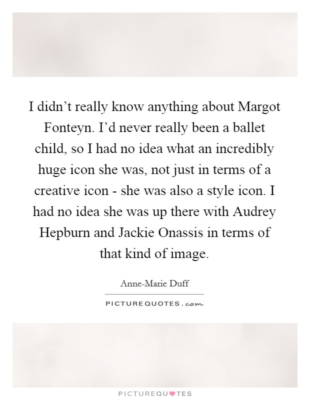 I didn't really know anything about Margot Fonteyn. I'd never really been a ballet child, so I had no idea what an incredibly huge icon she was, not just in terms of a creative icon - she was also a style icon. I had no idea she was up there with Audrey Hepburn and Jackie Onassis in terms of that kind of image Picture Quote #1
