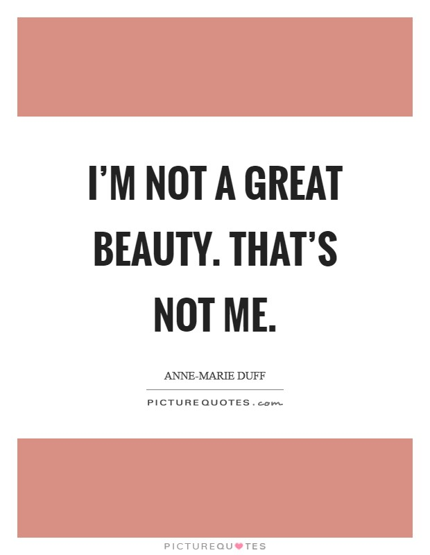I'm not a great beauty. That's not me Picture Quote #1
