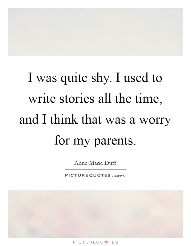 I was quite shy. I used to write stories all the time, and I think that was a worry for my parents Picture Quote #1