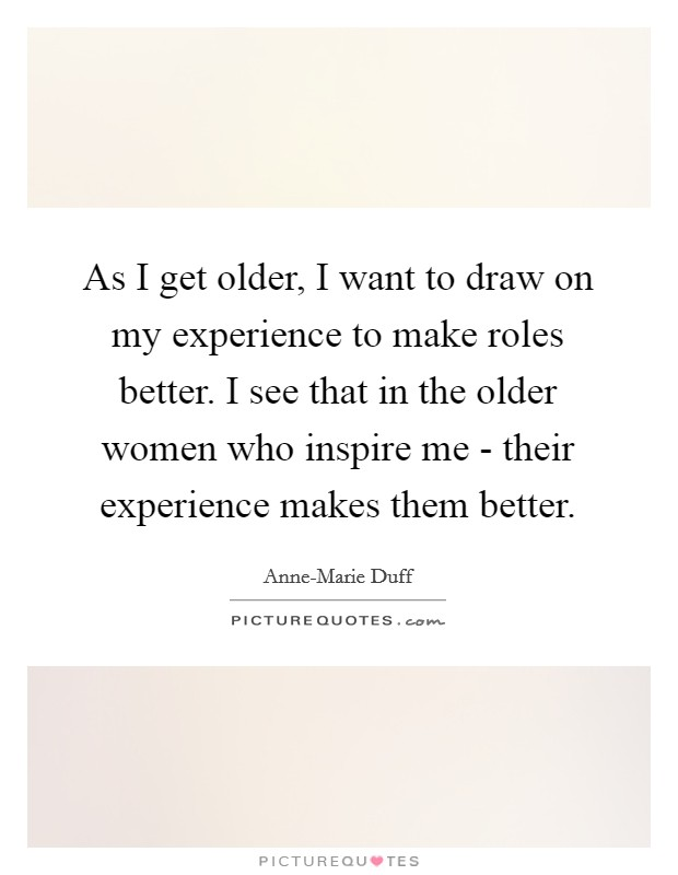 As I get older, I want to draw on my experience to make roles better. I see that in the older women who inspire me - their experience makes them better Picture Quote #1