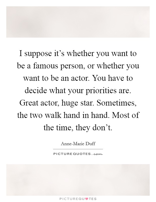 I suppose it's whether you want to be a famous person, or whether you want to be an actor. You have to decide what your priorities are. Great actor, huge star. Sometimes, the two walk hand in hand. Most of the time, they don't Picture Quote #1