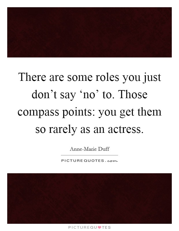 There are some roles you just don't say 'no' to. Those compass points: you get them so rarely as an actress Picture Quote #1