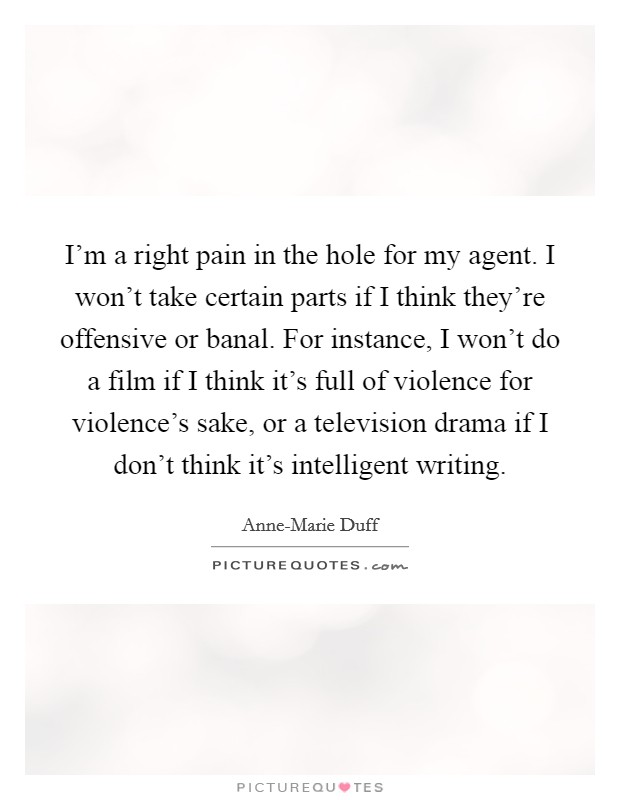 I'm a right pain in the hole for my agent. I won't take certain parts if I think they're offensive or banal. For instance, I won't do a film if I think it's full of violence for violence's sake, or a television drama if I don't think it's intelligent writing Picture Quote #1