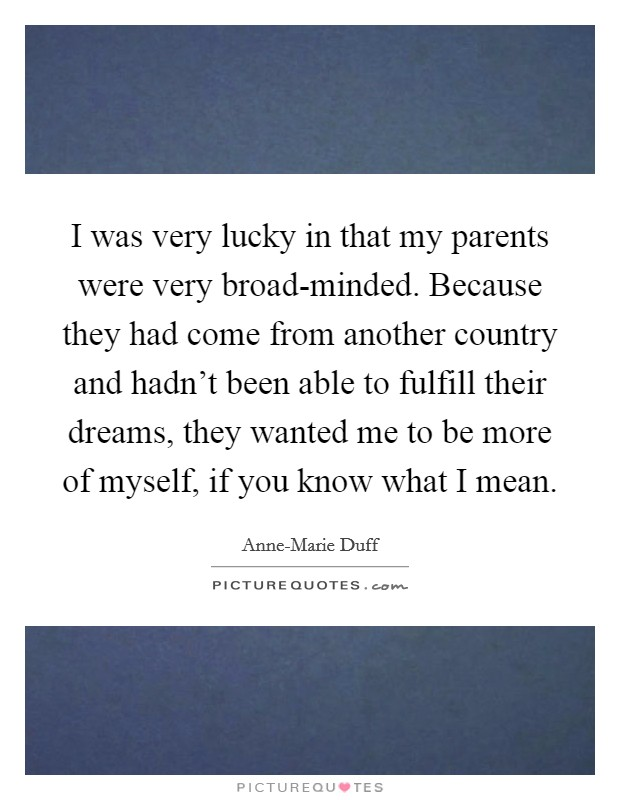 I was very lucky in that my parents were very broad-minded. Because they had come from another country and hadn't been able to fulfill their dreams, they wanted me to be more of myself, if you know what I mean Picture Quote #1