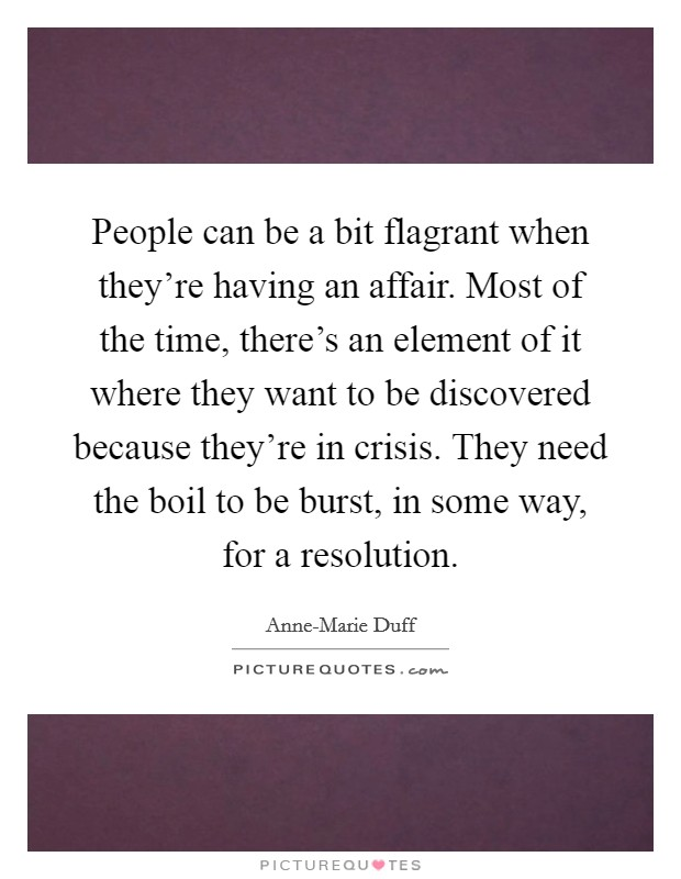 People can be a bit flagrant when they're having an affair. Most of the time, there's an element of it where they want to be discovered because they're in crisis. They need the boil to be burst, in some way, for a resolution Picture Quote #1
