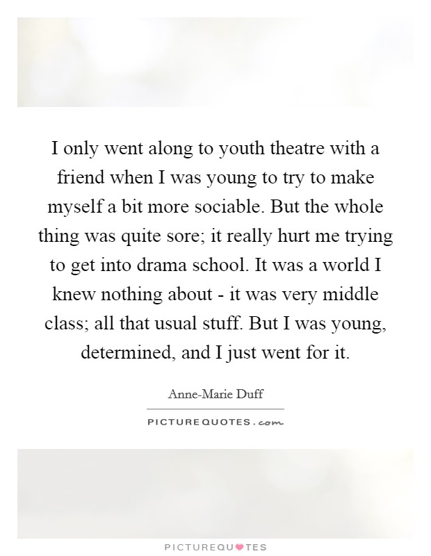 I only went along to youth theatre with a friend when I was young to try to make myself a bit more sociable. But the whole thing was quite sore; it really hurt me trying to get into drama school. It was a world I knew nothing about - it was very middle class; all that usual stuff. But I was young, determined, and I just went for it Picture Quote #1