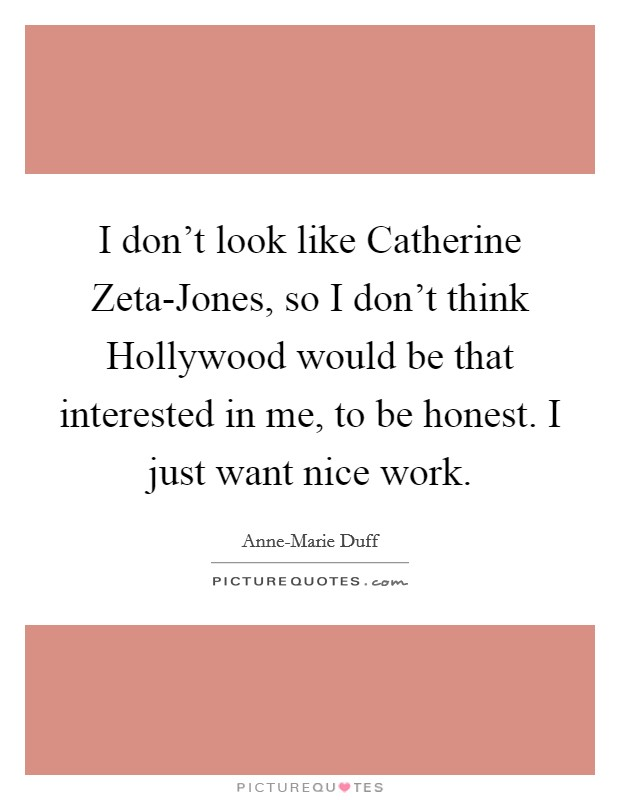 I don't look like Catherine Zeta-Jones, so I don't think Hollywood would be that interested in me, to be honest. I just want nice work Picture Quote #1