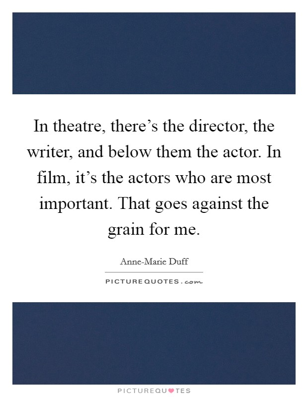In theatre, there's the director, the writer, and below them the actor. In film, it's the actors who are most important. That goes against the grain for me Picture Quote #1