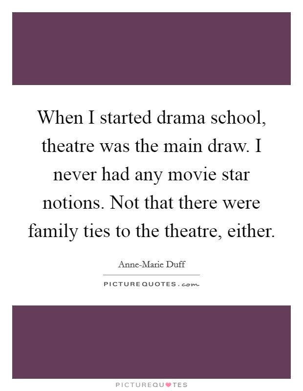 When I started drama school, theatre was the main draw. I never had any movie star notions. Not that there were family ties to the theatre, either Picture Quote #1