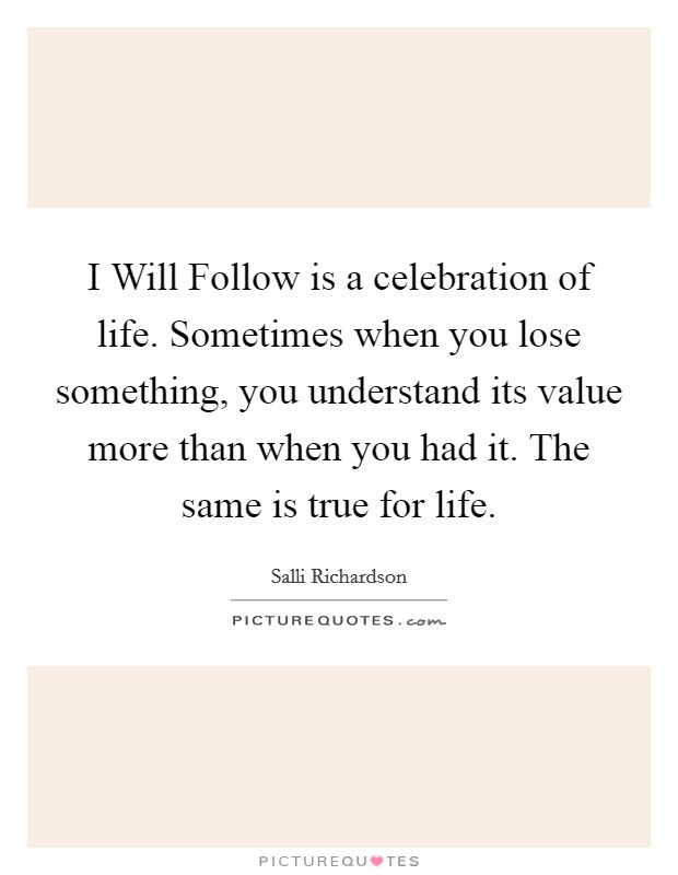 I Will Follow is a celebration of life. Sometimes when you lose something, you understand its value more than when you had it. The same is true for life Picture Quote #1