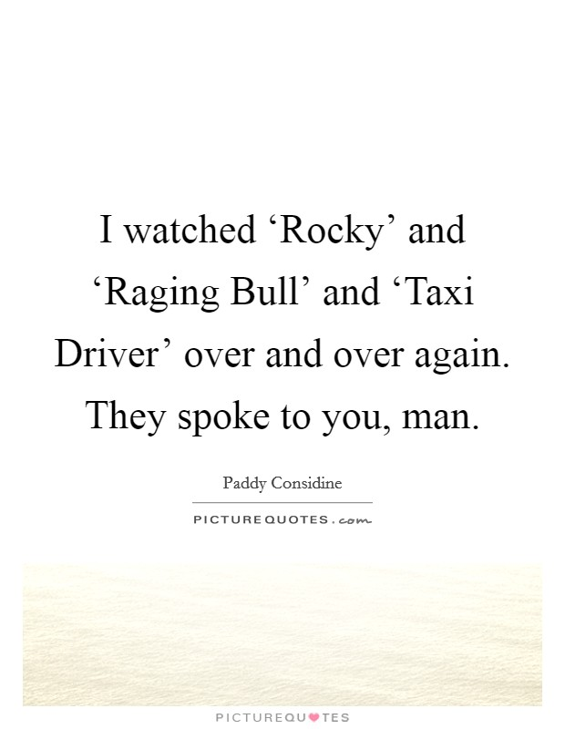 I watched 'Rocky' and 'Raging Bull' and 'Taxi Driver' over and over again. They spoke to you, man Picture Quote #1