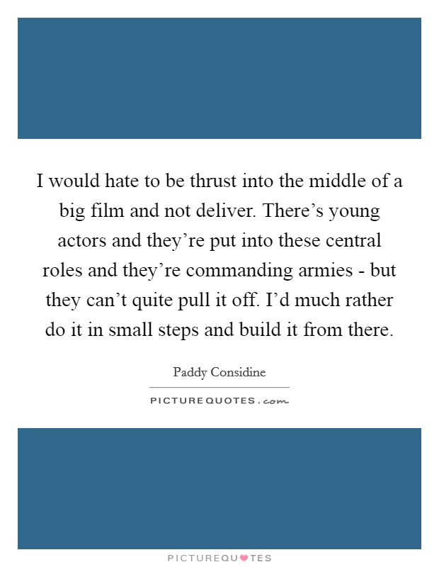 I would hate to be thrust into the middle of a big film and not deliver. There's young actors and they're put into these central roles and they're commanding armies - but they can't quite pull it off. I'd much rather do it in small steps and build it from there Picture Quote #1