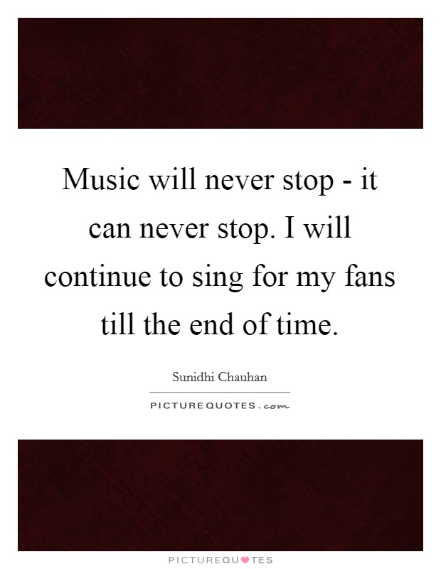Music will never stop - it can never stop. I will continue to sing for my fans till the end of time Picture Quote #1
