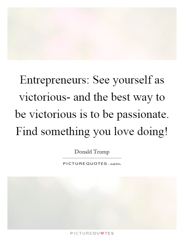 Entrepreneurs: See yourself as victorious- and the best way to be victorious is to be passionate. Find something you love doing! Picture Quote #1
