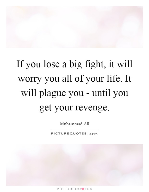 If you lose a big fight, it will worry you all of your life. It will plague you - until you get your revenge Picture Quote #1